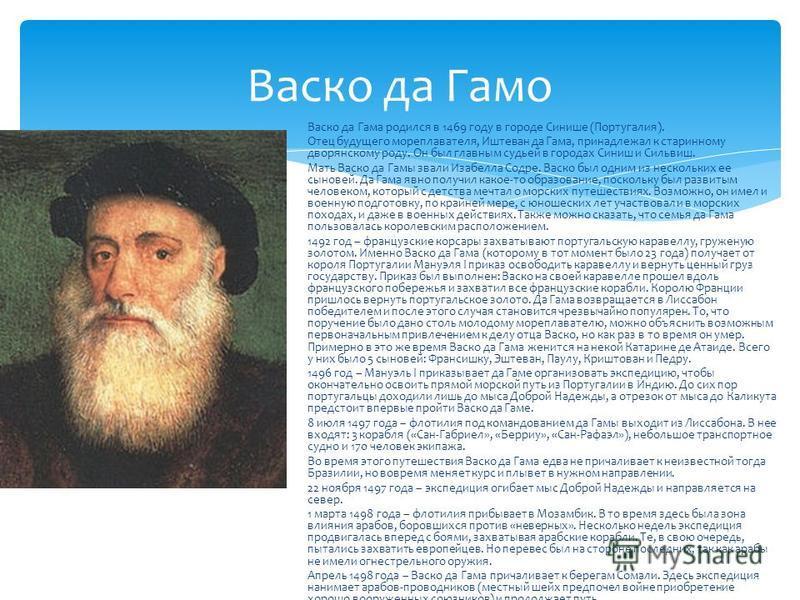 Васко да Гамо Васко да Гама родился в 1469 году в городе Синише (Португалия). Отец будущего мореплавателя, Иштеван да Гама, принадлежал к старинному дворянскому роду. Он был главным судьей в городах Синиш и Сильвиш. Мать Васко да Гамы звали Изабелла