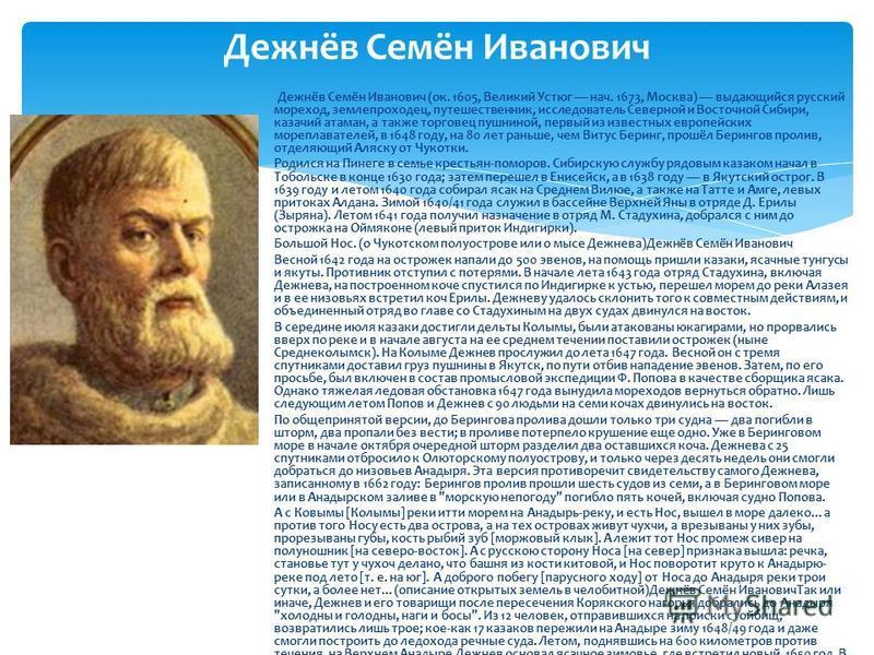 Дежнёв Семён Иванович Дежнёв Семён Иванович (ок. 1605, Великий Устюг нач. 1673, Москва) выдающийся русский мореход, землепроходец, путешественник, исследователь Северной и Восточной Сибири, казачий атаман, а также торговец пушниной, первый из известн