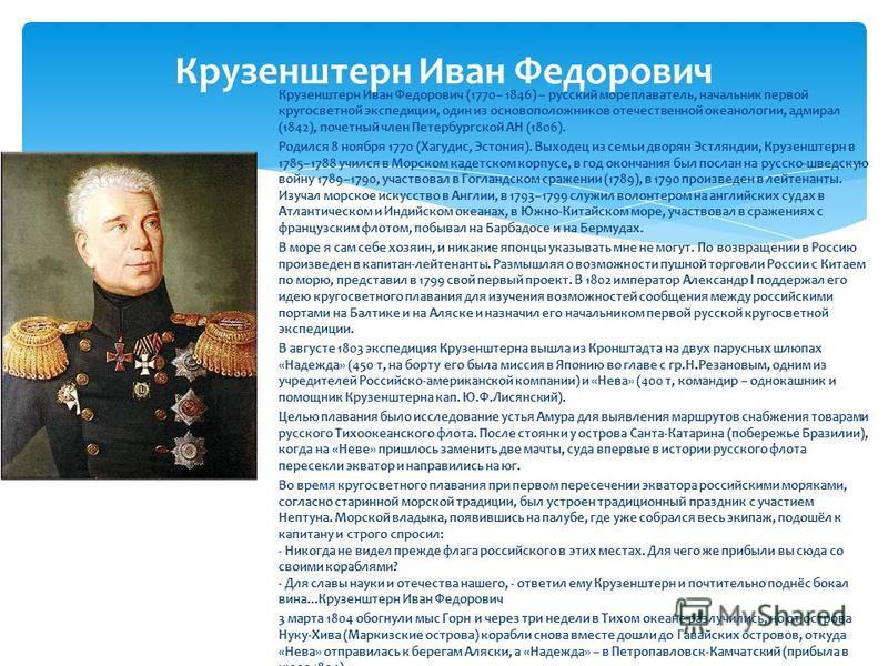 Крузенштерн Иван Федорович Крузенштерн Иван Федорович (1770– 1846) – русский мореплаватель, начальник первой кругосветной экспедиции, один из основоположников отечественной океанологии, адмирал (1842), почетный член Петербургской АН (1806). Родился 8