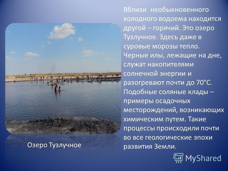 Вблизи необыкновенного холодного водоема находится другой – горячий. Это озеро Тузлучное. Здесь даже в суровые морозы тепло. Черные илы, лежащие на дне, служат накопителями солнечной энергии и разогревают почти до 70°С. Подобные соляные клады – приме