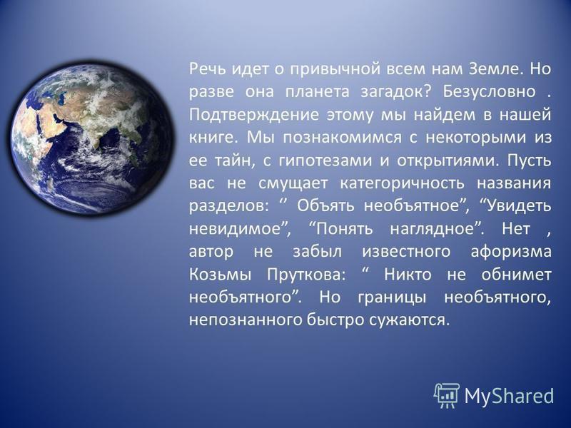 Речь идет о привычной всем нам Земле. Но разве она планета загадок? Безусловно. Подтверждение этому мы найдем в нашей книге. Мы познакомимся с некоторыми из ее тайн, с гипотезами и открытиями. Пусть вас не смущает категоричность названия разделов: Об