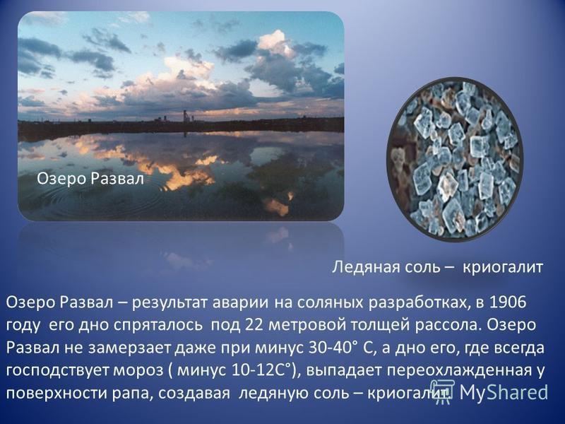 Ледяная соль – криогалит Озеро Развал – результат аварии на соляных разработках, в 1906 году его дно спряталось под 22 метровой толщей рассола. Озеро Развал не замерзает даже при минус 30-40° С, а дно его, где всегда господствует мороз ( минус 10-12С