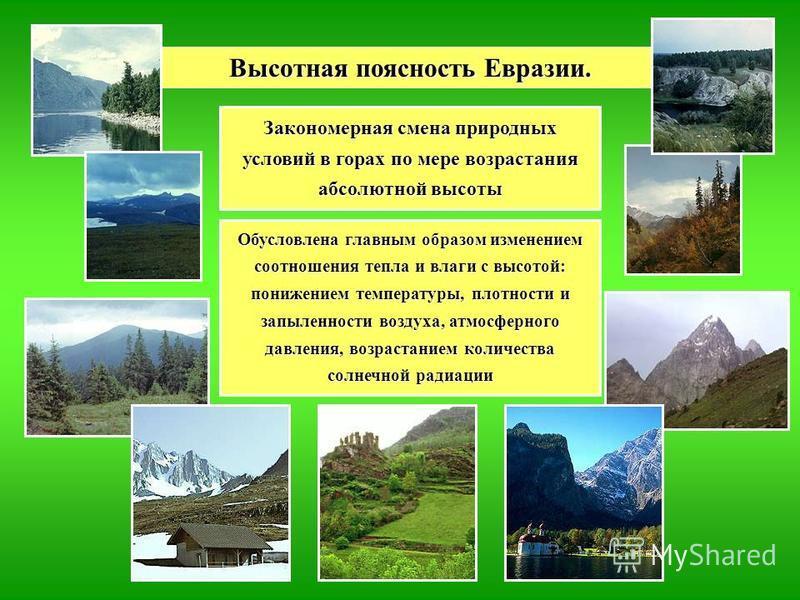 Высотная поясность Евразии. Закономерная смена природных условий в горах по мере возрастания абсолютной высоты Обусловлена главным образом изменением соотношения тепла и влаги с высотой: понижением температуры, плотности и запыленности воздуха, атмос