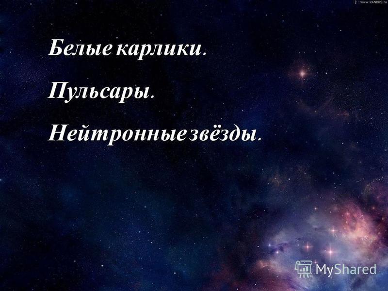 Белые карлики. Пульсары. Нейтронные звёзды.
