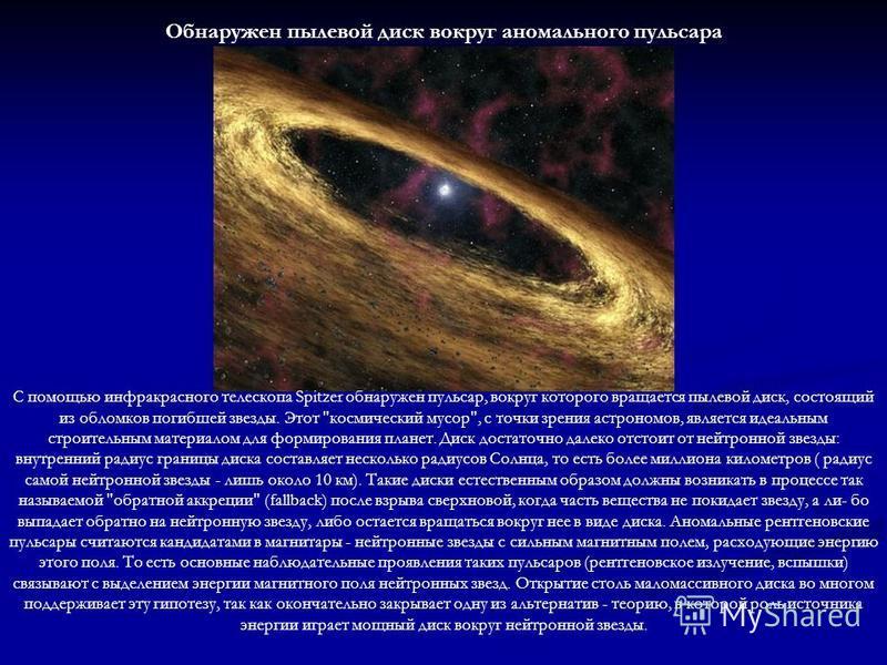 Обнаружен пылевой диск вокруг аномального пульсара С помощью инфракрасного телескопа Spitzer обнаружен пульсар, вокруг которого вращается пылевой диск, состоящий из обломков погибшей звезды. Этот