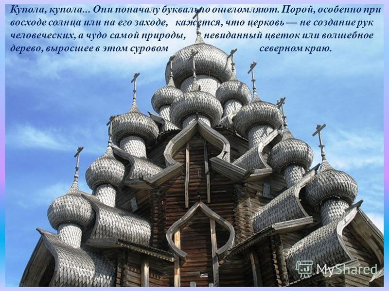 Купола, купола... Они поначалу буквально ошеломляют. Порой, особенно при восходе солнца или на его заходе, кажется, что церковь не создание рук человеческих, а чудо самой природы, невиданный цветок или волшебное дерево, выросшее в этом суровом северн