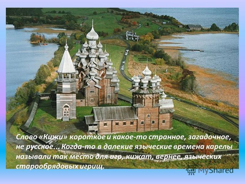 Слово «Кижи» короткое и какое-то странное, загадочное, не русское... Когда-то в далекие языческие времена карелы называли так место для игр, кижат, вернее, языческих старо обрядовых игрищ.