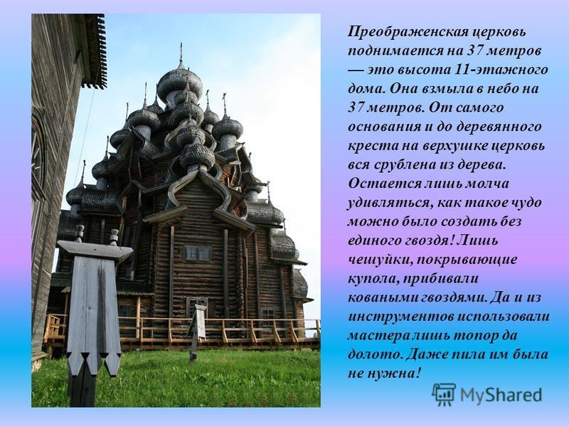 Преображенская церковь поднимается на 37 метров это высота 11-этажного дома. Она взмыла в небо на 37 метров. От самого основания и до деревянного креста на верхушке церковь вся срублена из дерева. Остается лишь молча удивляться, как такое чудо можно