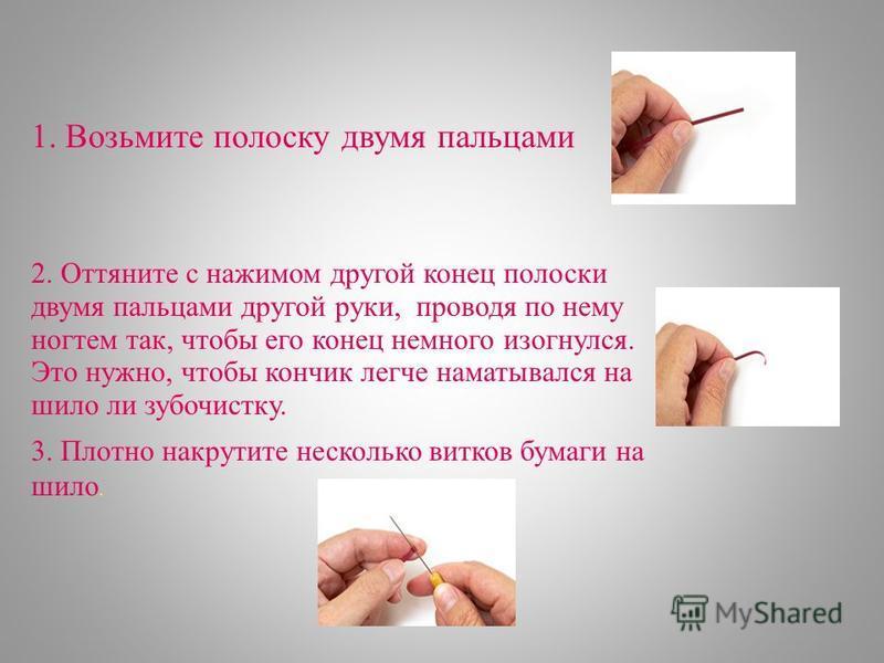 1. Возьмите полоску двумя пальцами 2. Оттяните с нажимом другой конец полоски двумя пальцами другой руки, проводя по нему ногтем так, чтобы его конец немного изогнулся. Это нужно, чтобы кончик легче наматывался на шило ли зубочистку. 3. Плотно накрут