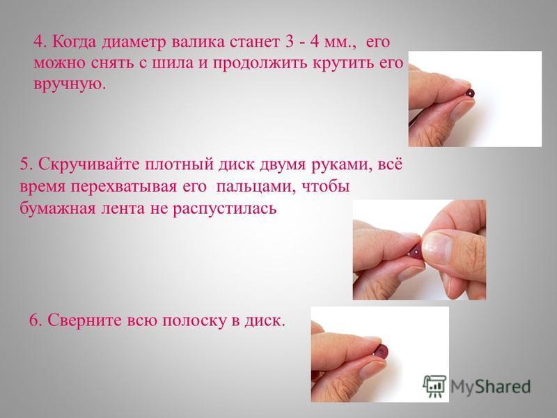 4. Когда диаметр валика станет 3 - 4 мм., его можно снять с шила и продолжить крутить его вручную. 5. Скручивайте плотный диск двумя руками, всё время перехватывая его пальцами, чтобы бумажная лента не распустилась 6. Сверните всю полоску в диск.