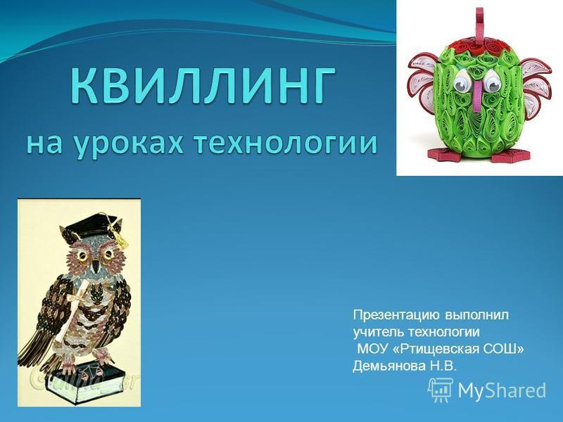 Презентацию выполнил учитель технологии МОУ «Ртищевская СОШ» Демьянова Н.В.