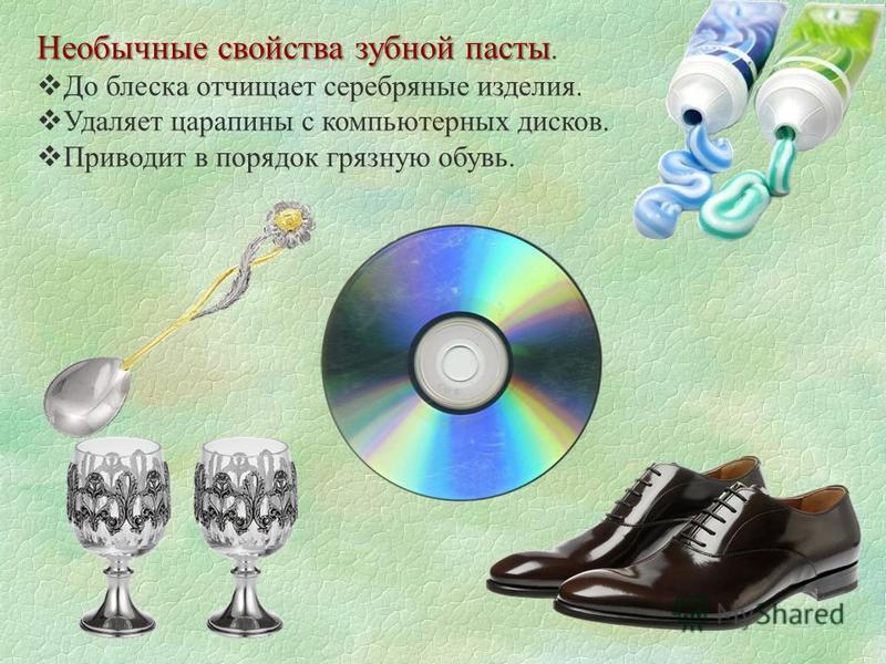 Необычные свойства зубной пасты Необычные свойства зубной пасты. До блеска отчищает серебряные изделия. Удаляет царапины с компьютерных дисков. Приводит в порядок грязную обувь.