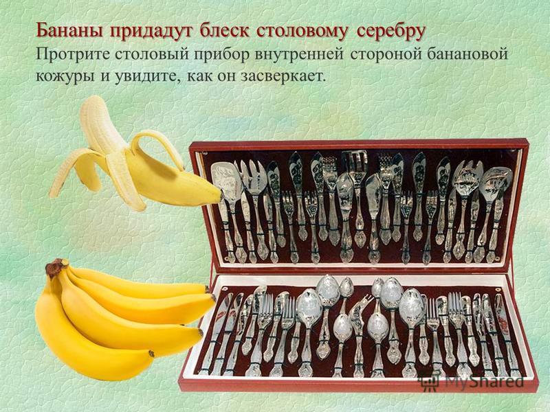 Бананы придадут блеск столовому серебру Протрите столовый прибор внутренней стороной банановой кожуры и увидите, как он засверкает.