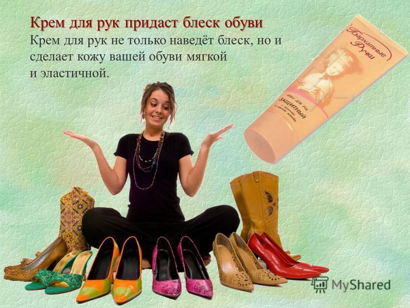 Крем для рук придаст блеск обуви Крем для рук не только наведёт блеск, но и сделает кожу вашей обуви мягкой и эластичной.