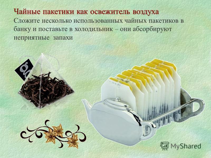Чайные пакетики как освежитель воздуха Сложите несколько использованных чайных пакетиков в банку и поставьте в холодильник – они абсорбируют неприятные запахи