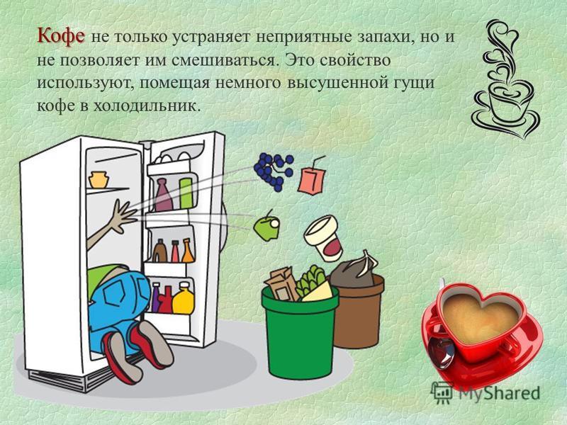 Кофе Кофе не только устраняет неприятные запахи, но и не позволяет им смешиваться. Это свойство используют, помещая немного высушенной гущи кофе в холодильник.