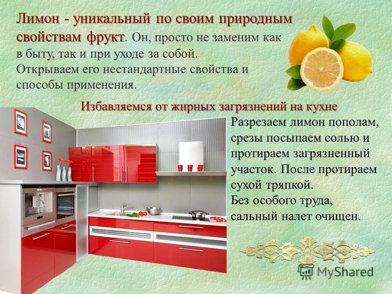 Лимон - уникальный по своим природным свойствам фрукт свойствам фрукт. Он, просто не заменим как в быту, так и при уходе за собой. Открываем его нестандартные свойства и способы применения. Избавляемся от жирных загрязнений на кухне Избавляемся от жи