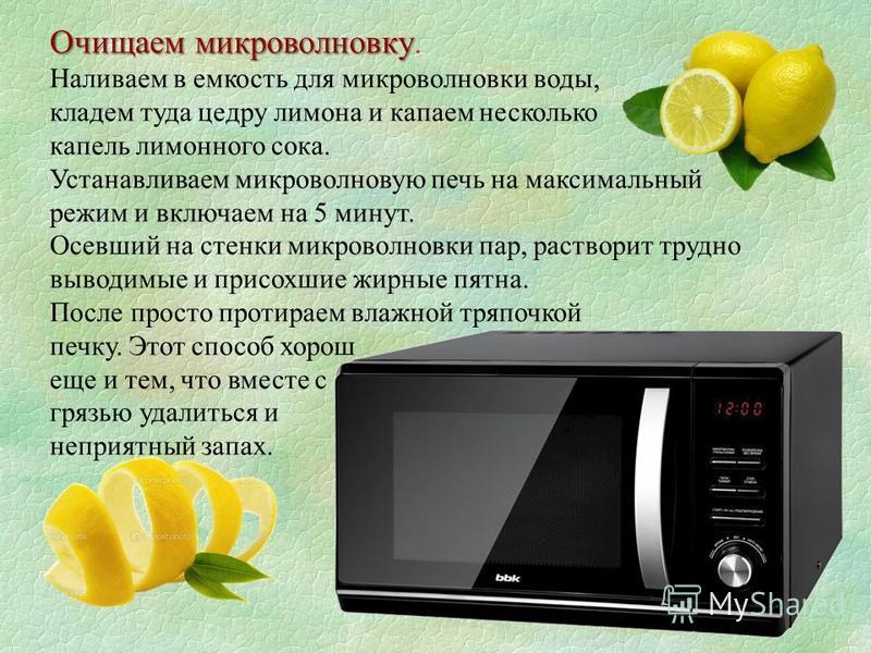 Очищаем микроволновку Очищаем микроволновку. Наливаем в емкость для микроволновки воды, кладем туда цедру лимона и капаем несколько капель лимонного сока. Устанавливаем микроволновую печь на максимальный режим и включаем на 5 минут. Осевший на стенки