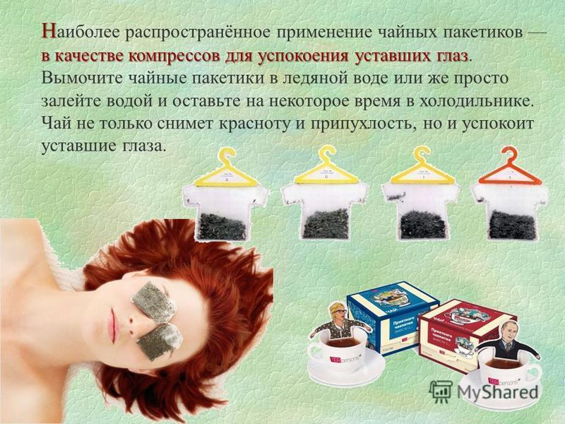 Н в качестве компрессов для успокоения уставших глаз Н аиболее распространённое применение чайных пакетиков в качестве компрессов для успокоения уставших глаз. Вымочите чайные пакетики в ледяной воде или же просто залейте водой и оставьте на некоторо