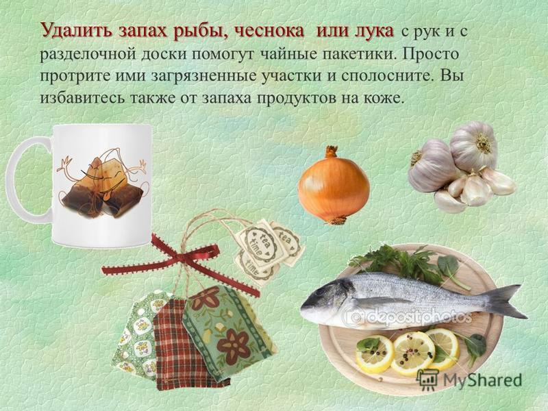 Удалить запах рыбы, чеснока или лука Удалить запах рыбы, чеснока или лука с рук и с разделочной доски помогут чайные пакетики. Просто протрите ими загрязненные участки и сполосните. Вы избавитесь также от запаха продуктов на коже.