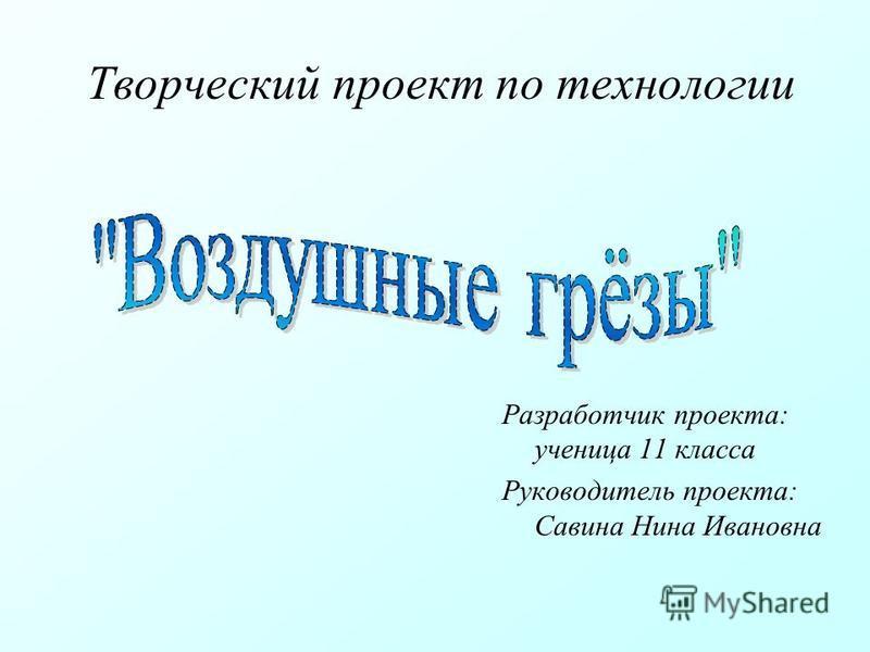 Творческий проект по технологии Разработчик проекта: ученица 11 класса Руководитель проекта: Савина Нина Ивановна