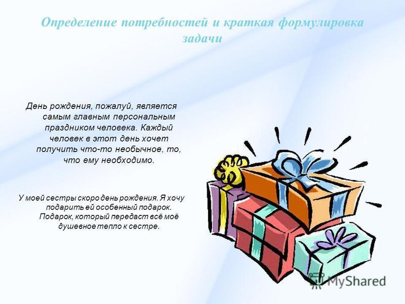 Определение потребностей и краткая формулировка задачи День рождения, пожалуй, является самым главным персональным праздником человека. Каждый человек в этот день хочет получить что-то необычное, то, что ему необходимо. У моей сестры скоро день рожде