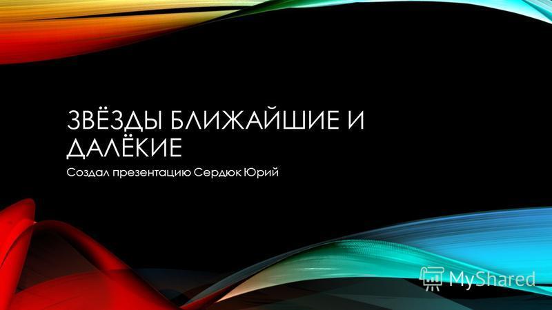 ЗВЁЗДЫ БЛИЖАЙШИЕ И ДАЛЁКИЕ Создал презентацию Сердюк Юрий