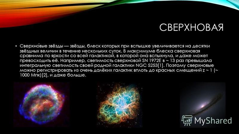 СВЕРХНОВАЯ Сверхновые звёзды звёзды, блеск которых при вспышке увеличивается на десятки звёздных величин в течение нескольких суток. В максимуме блеска сверхновая сравнима по яркости со всей галактикой, в которой она вспыхнула, и даже может превосход