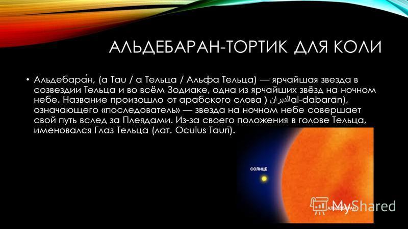 АЛЬДЕБАРАН-ТОРТИК ДЛЯ КОЛИ Альдебаран, (α Tau / α Тельца / Альфа Тельца) ярчайшая звезда в созвездии Тельца и во всём Зодиаке, одна из ярчайших звёзд на ночном небе. Название произошло от арабского слова الدبران (al-dabarān), означающего «последовате