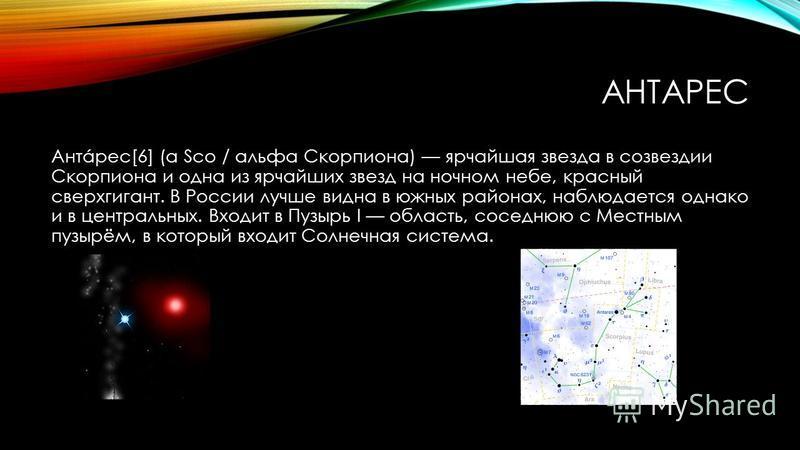 АНТАРЕС Антáрес[6] (α Sco / альфа Скорпиона) ярчайшая звезда в созвездии Скорпиона и одна из ярчайших звезд на ночном небе, красный сверхгигант. В России лучше видна в южных районах, наблюдается однако и в центральных. Входит в Пузырь I область, сосе