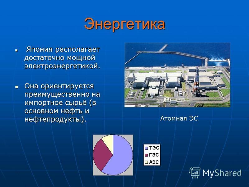 Энергетика Я Япония располагает достаточно мощной электроэнергетикой. Она ориентируется преимущественно на импортное сырьё (в основном нефть и нефтепродукты). Атомная ЭС