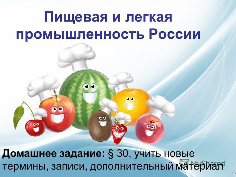 Пищевая и легкая промышленность России Домашнее задание: § 30, учить новые термины, записи, дополнительный материал