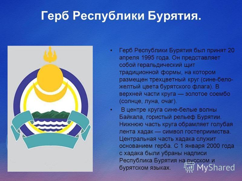 Герб Республики Бурятия. Герб Республики Бурятия был принят 20 апреля 1995 года. Он представляет собой геральдический щит традиционной формы, на котором размещен трехцветный круг (сине-бело- желтый цвета бурятского флага). В верхней части круга золот