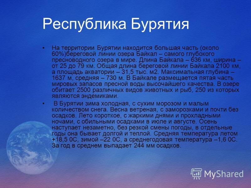 Республика Бурятия На территории Бурятии находится большая часть (около 60%)береговой линии озера Байкал – самого глубокого пресноводного озера в мире. Длина Байкала – 636 км, ширина – от 25 до 79 км. Общая длина береговой линии Байкала 2100 км, а пл