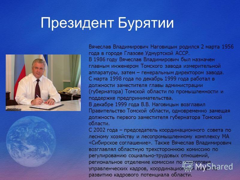 Президент Бурятии Вячеслав Владимирович Наговицын родился 2 марта 1956 года в городе Глазове Удмуртской АССР. В 1986 году Вячеслав Владимирович был назначен главным инженером Томского завода измерительной аппаратуры, затем – генеральным директором за