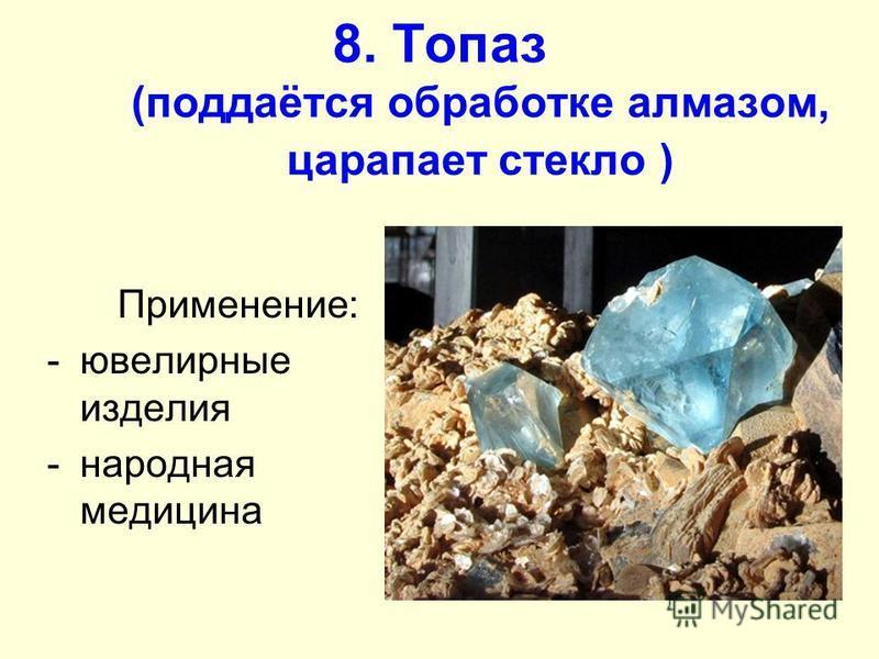 8. Топаз (поддаётся обработке алмазом, царапает стекло ) Применение: -ювелирные изделия -народная медицина