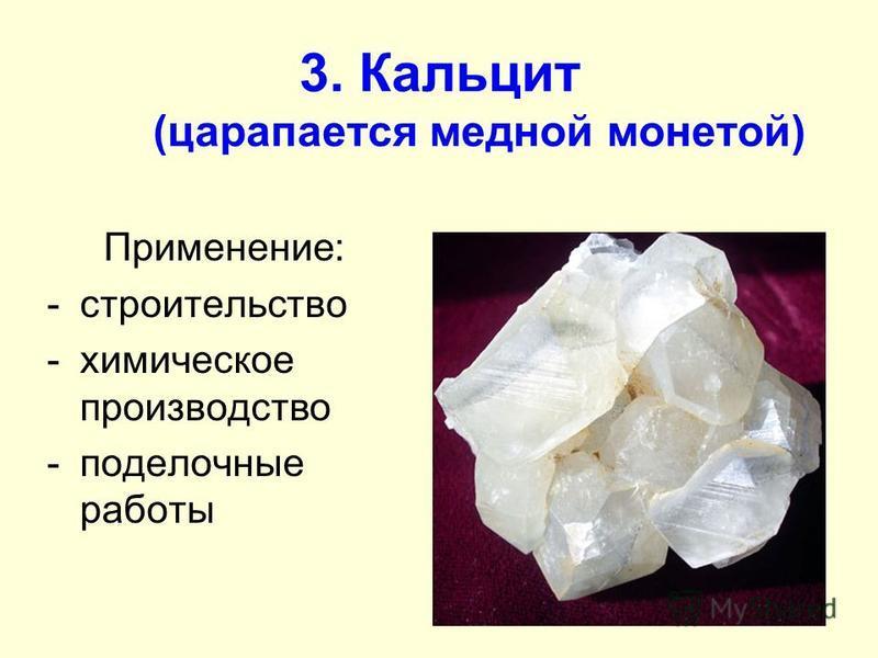 3. Кальцит (царапается медной монетой) Применение: -строительство -химическое производство -поделочные работы