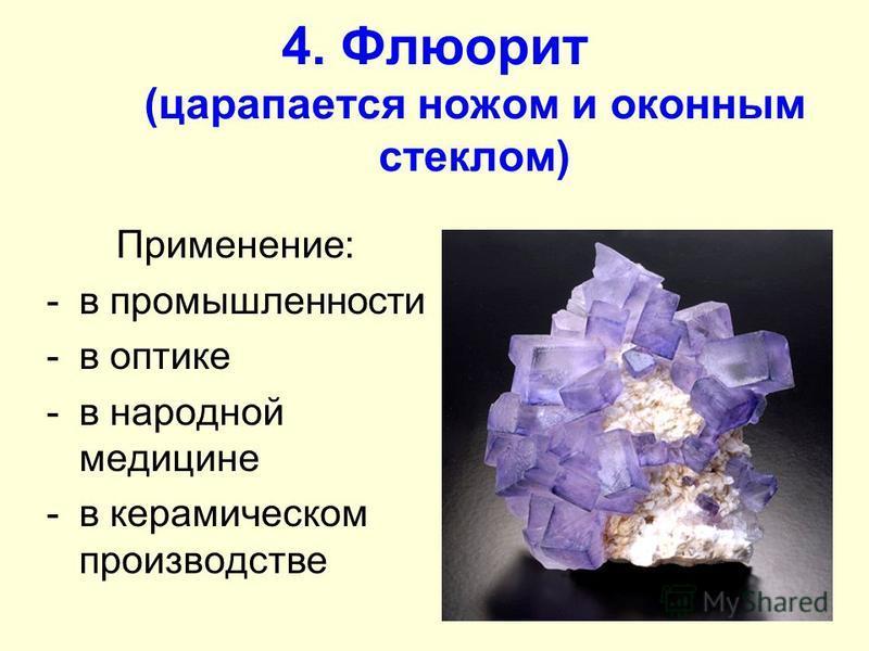 4. Флюорит (царапается ножом и оконным стеклом) Применение: -в промышленности -в оптике -в народной медицине -в керамическом производстве
