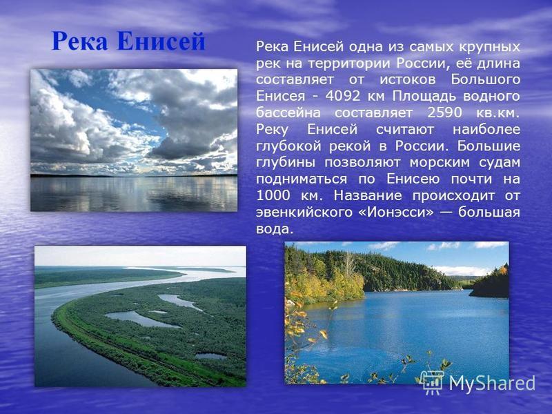 Река Енисей одна из самых крупных рек на территории России, её длина составляет от истоков Большого Енисея - 4092 км Площадь водного бассейна составляет 2590 кв.км. Реку Енисей считают наиболее глубокой рекой в России. Большие глубины позволяют морск