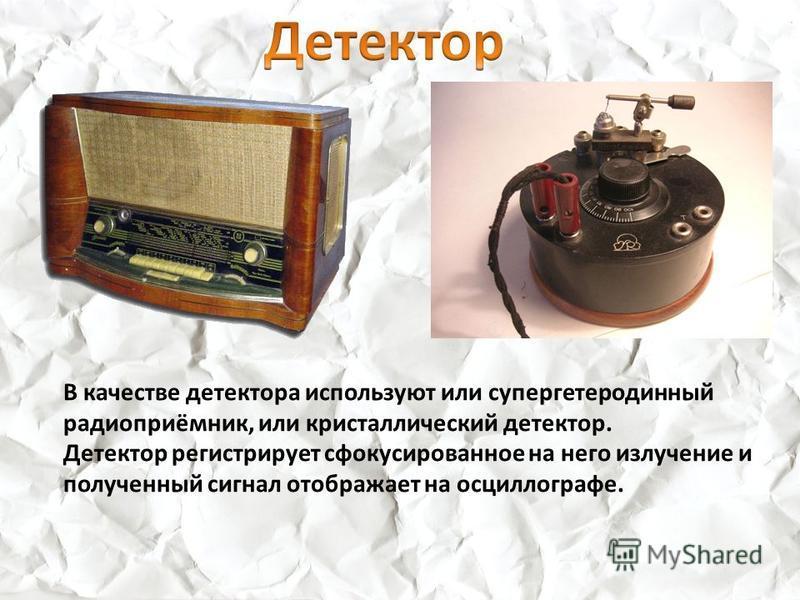 В качестве детектора используют или супергетеродинный радиоприёмник, или кристаллический детектор. Детектор регистрирует сфокусированное на него излучение и полученный сигнал отображает на осциллографе.