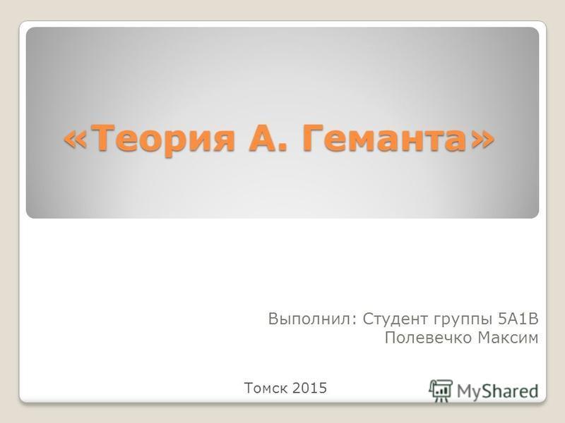 «Теория А. Геманта» Выполнил: Студент группы 5А1В Полевечко Максим Томск 2015