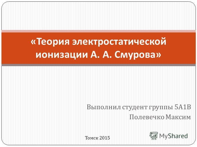 Выполнил студент группы 5 А 1 В Полевечко Максим « Теория электростатической ионизации А. А. Смурова » Томск 2015