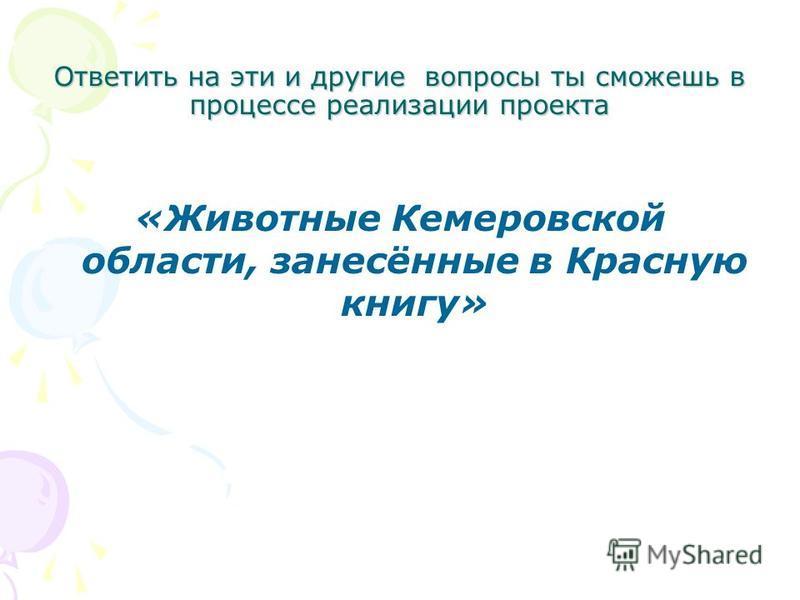 Ответить на эти и другие вопросы ты сможешь в процессе реализации проекта «Животные Кемеровской области, занесённые в Красную книгу»