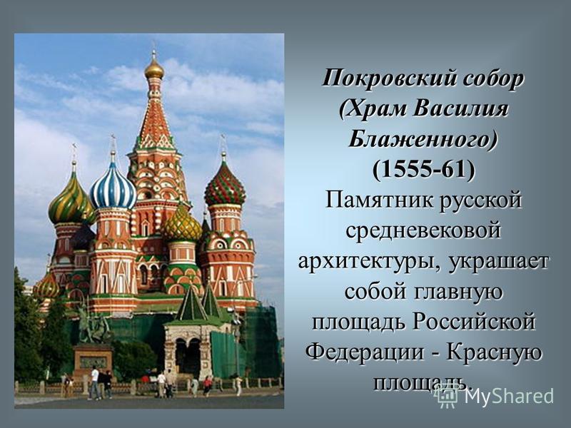Покровский собор (Храм Василия Блаженного) (1555-61) Памятник русской средневековой архитектуры, украшает собой главную площадь Российской Федерации - Красную площадь.