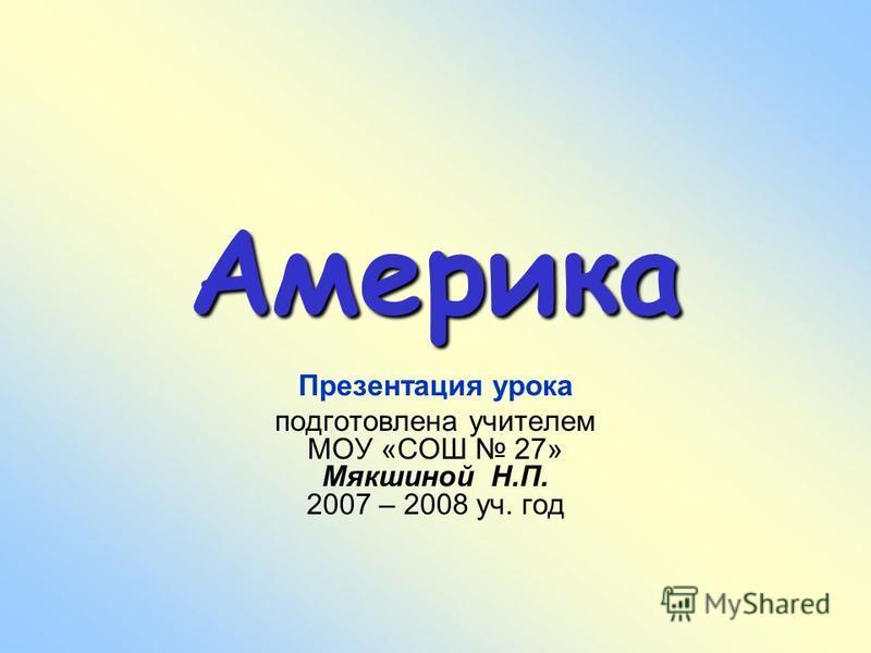 Америка Презентация урока подготовлена учителем МОУ «СОШ 27» Мякшиной Н.П. 2007 – 2008 уч. год