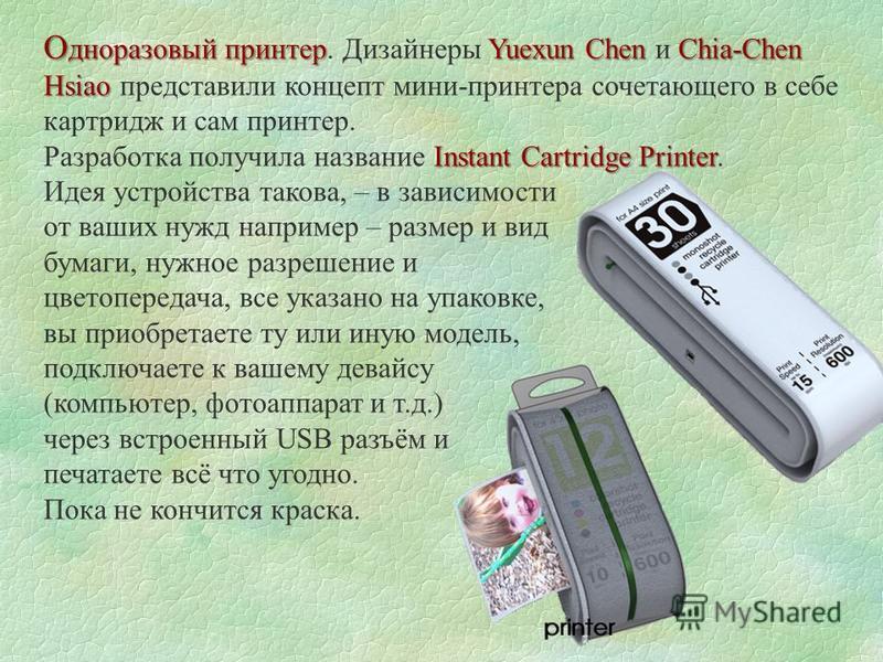 О дноразовый принтерYuexun Chen Chia-Chen Hsiao О дноразовый принтер. Дизайнеры Yuexun Chen и Chia-Chen Hsiao представили концепт мини-принтера сочетающего в себе картридж и сам принтер. Instant Cartridge Printer Разработка получила название Instant