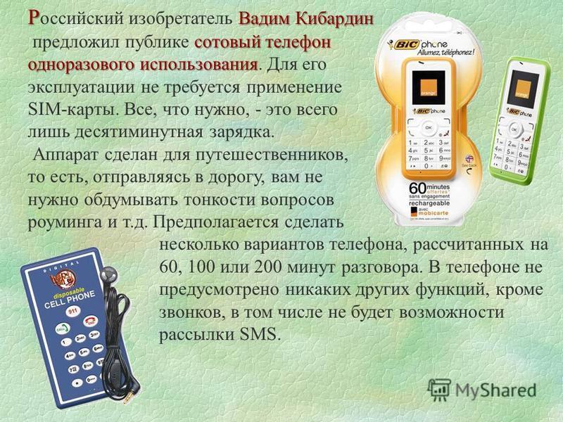 Р Вадим Кибардин Р оссийский изобретатель Вадим Кибардин сотовый телефон предложил публике сотовый телефон одноразового использования одноразового использования. Для его эксплуатации не требуется применение SIM-карты. Все, что нужно, - это всего лишь