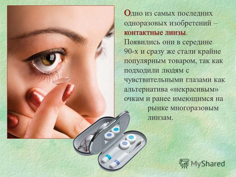 О контактные линзы О дно из самых последних одноразовых изобретений – контактные линзы. Появились они в середине 90-х и сразу же стали крайне популярным товаром, так как подходили людям с чувствительными глазами как альтернатива «некрасивым» очкам и