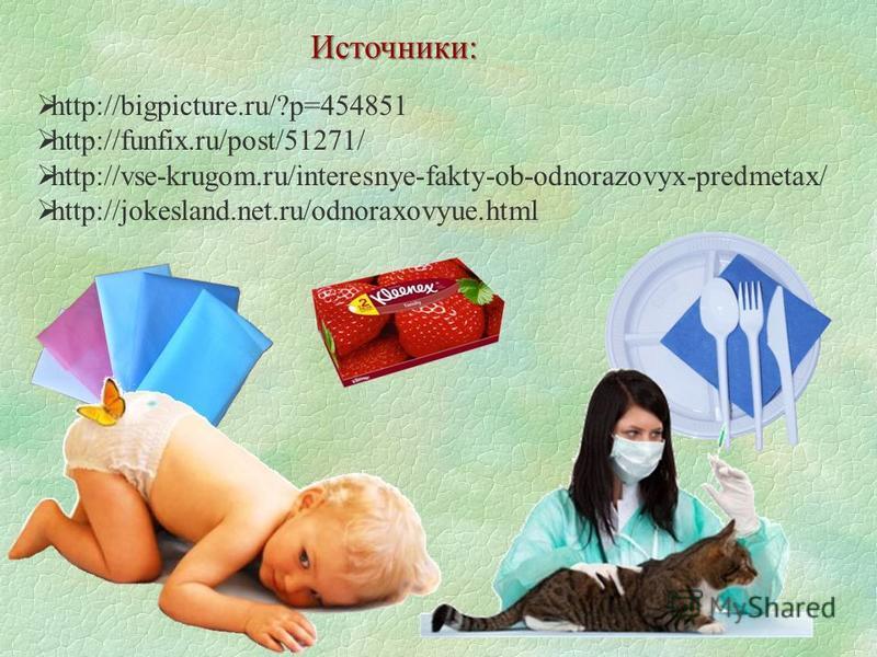 http://bigpicture.ru/?p=454851 http://funfix.ru/post/51271/ http://vse-krugom.ru/interesnye-fakty-ob-odnorazovyx-predmetax/ http://jokesland.net.ru/odnoraxovyue.html Источники: