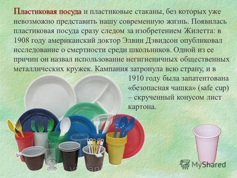 П ластиковая посуда П ластиковая посуда и пластиковые стаканы, без которых уже невозможно представить нашу современную жизнь. Появилась пластиковая посуда сразу следом за изобретением Жилетта: в 1908 году американский доктор Элвин Дэвидсон опубликова